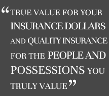 True value for your insurance dollars and quality insurance for the people and possessions you truly value